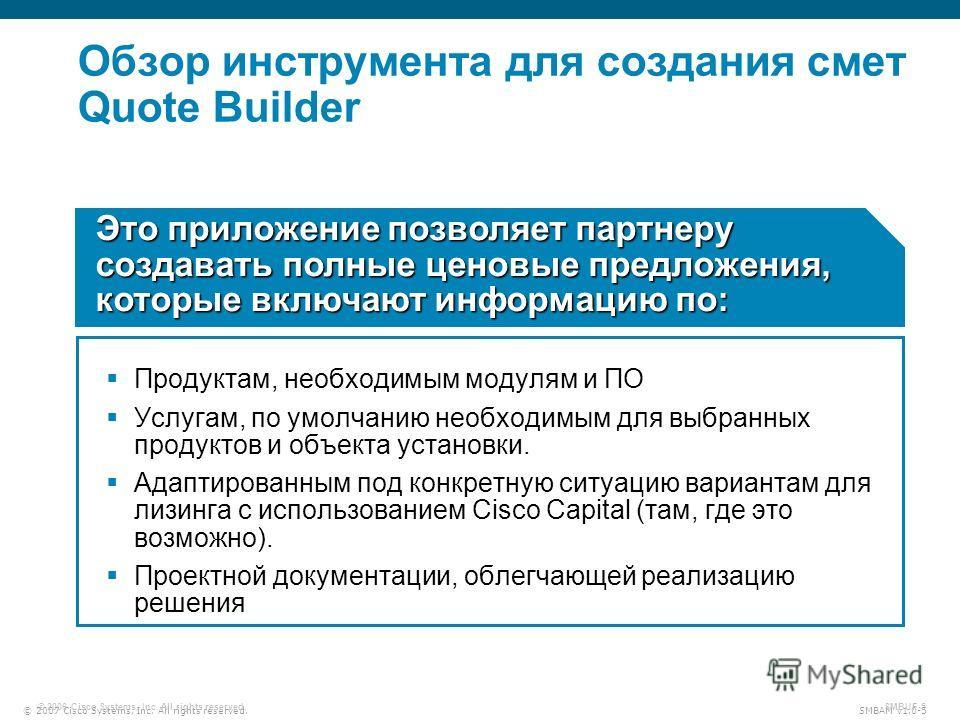 © 2007 Cisco Systems, Inc. All rights reserved. SMBAM v1.0-5 © 2006 Cisco Systems, Inc. All rights reserved. SMBUF-5 Обзор инструмента для создания смет Quote Builder Продуктам, необходимым модулям и ПО Услугам, по умолчанию необходимым для выбранных