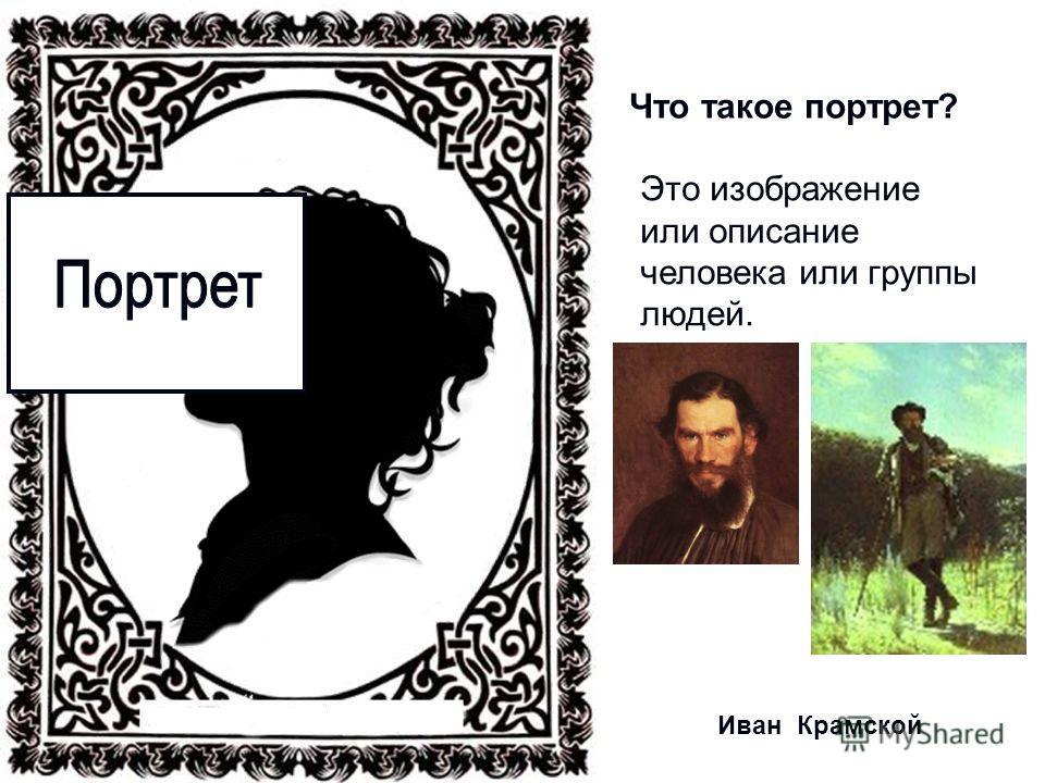 Что такое портрет? Это изображение или описание человека или группы людей. Иван Крамской