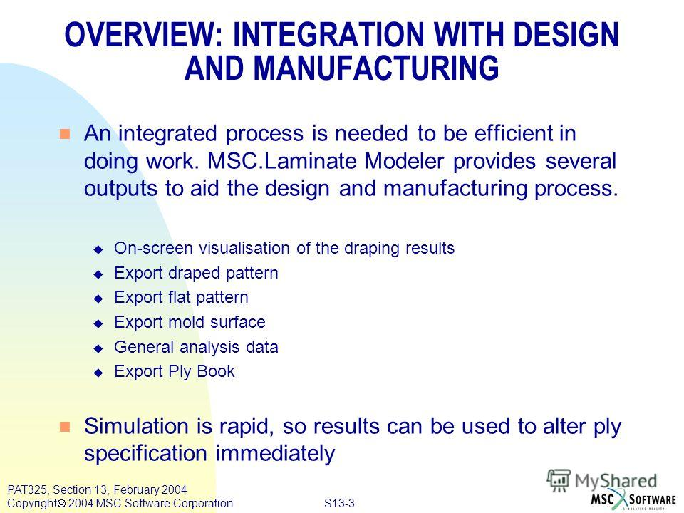 S13-3 PAT325, Section 13, February 2004 Copyright 2004 MSC.Software Corporation OVERVIEW: INTEGRATION WITH DESIGN AND MANUFACTURING n An integrated process is needed to be efficient in doing work. MSC.Laminate Modeler provides several outputs to aid