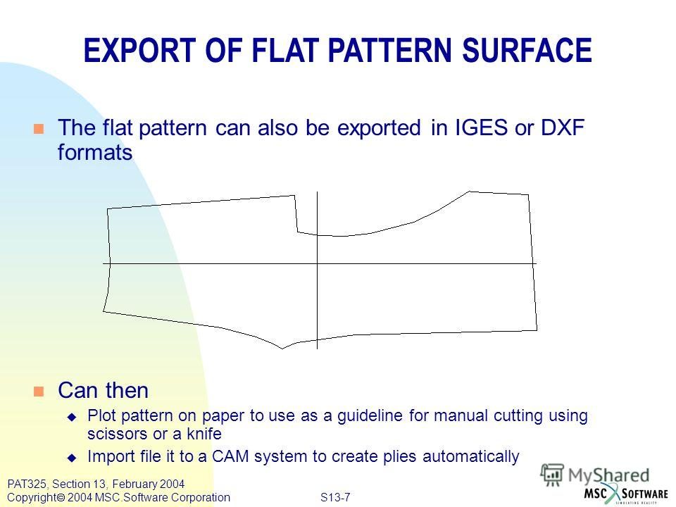 S13-7 PAT325, Section 13, February 2004 Copyright 2004 MSC.Software Corporation n The flat pattern can also be exported in IGES or DXF formats n Can then u Plot pattern on paper to use as a guideline for manual cutting using scissors or a knife u Imp