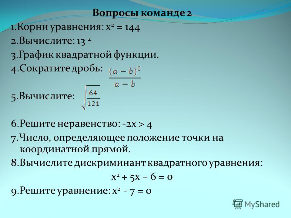 Вопросы команде 2 1. Корни уравнения: x 2 = 144 2.Вычислите: 13 -2 3. График квадратной функции. 4. Сократите дробь: 5.Вычислите: 6. Решите неравенство: -2x > 4 7.Число, определяющее положение точки на координатной прямой. 8. Вычислите дискриминант к