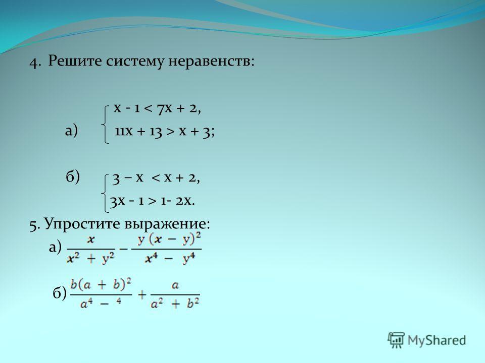 4. Решите систему неравенств: x - 1 < 7x + 2, а) 11x + 13 > x + 3; б) 3 – x < x + 2, 3x - 1 > 1- 2x. 5. Упростите выражение: а) б)