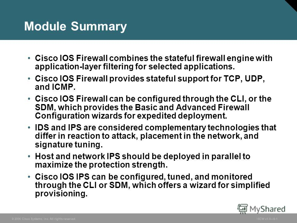 © 2006 Cisco Systems, Inc. All rights reserved.ISCW v1.06-1 Module Summary Cisco IOS Firewall combines the stateful firewall engine with application-layer filtering for selected applications. Cisco IOS Firewall provides stateful support for TCP, UDP,