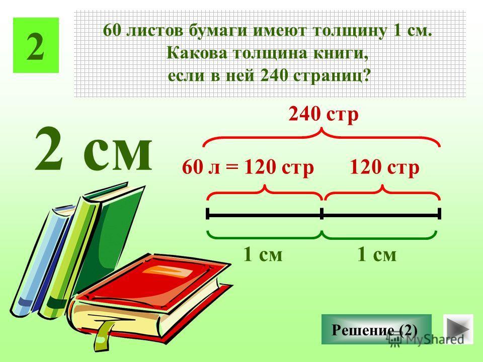 2 60 листов бумаги имеют толщину 1 см. Какова толщина книги, если в ней 240 страниц? Решение (2) 1 см 60 л = 120 стр 120 стр 1 см 240 стр 2 см