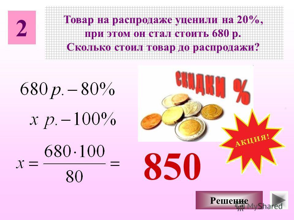 2 Товар на распродаже уценили на 20%, при этом он стал стоить 680 р. Сколько стоил товар до распродажи? Решение 850