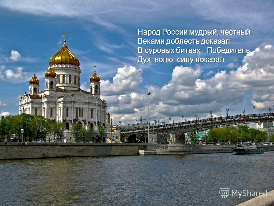 Народ России мудрый, честный Веками доблесть доказал В суровых битвах - Победитель Дух, волю, силу показал