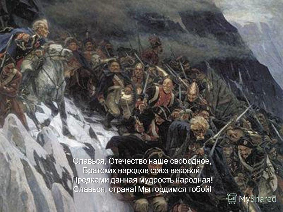 Славься, Отечество наше свободное, Братских народов союз вековой, Предками данная мудрость народная! Славься, страна! Мы гордимся тобой!
