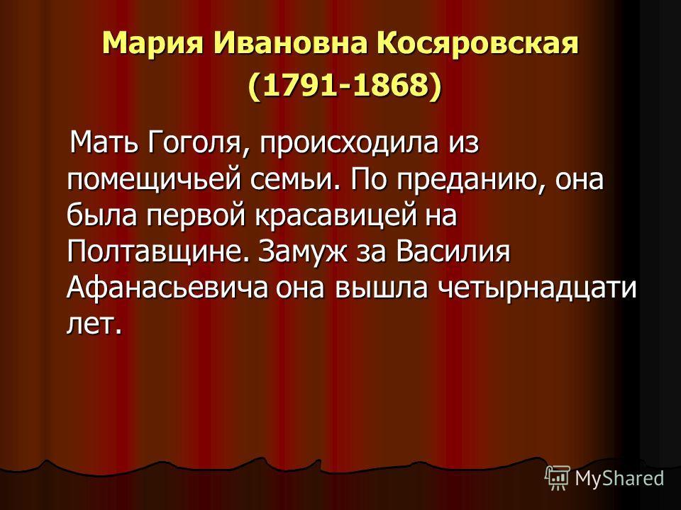 Мария Ивановна Косяровская (1791-1868) Мать Гоголя, происходила из помещичьей семьи. По преданию, она была первой красавицей на Полтавщине. Замуж за Василия Афанасьевича она вышла четырнадцати лет. Мать Гоголя, происходила из помещичьей семьи. По пре