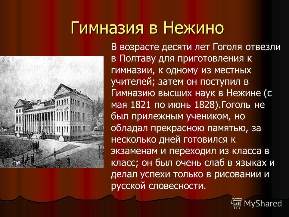 Гимназия в Нежино Гимназия в Нежино В возрасте десяти лет Гоголя отвезли в Полтаву для приготовления к гимназии, к одному из местных учителей; затем он поступил в Гимназию высших наук в Нежине (с мая 1821 по июнь 1828).Гоголь не был прилежным ученико