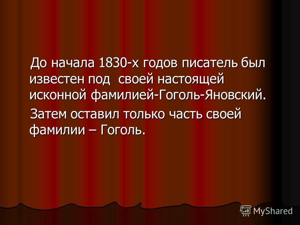 До начала 1830-х годов писатель был известен под своей настоящей исконной фамилией-Гоголь-Яновский. До начала 1830-х годов писатель был известен под своей настоящей исконной фамилией-Гоголь-Яновский. Затем оставил только часть своей фамилии – Гоголь.