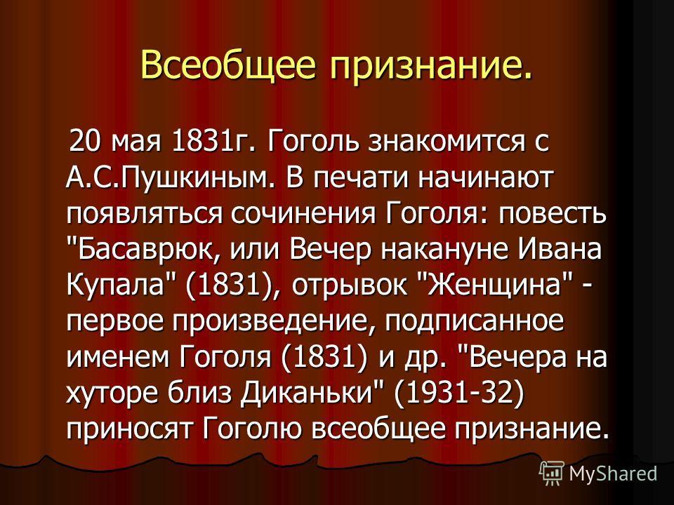 Всеобщее признание. 20 мая 1831 г. Гоголь знакомится с А.С.Пушкиным. В печати начинают появляться сочинения Гоголя: повесть