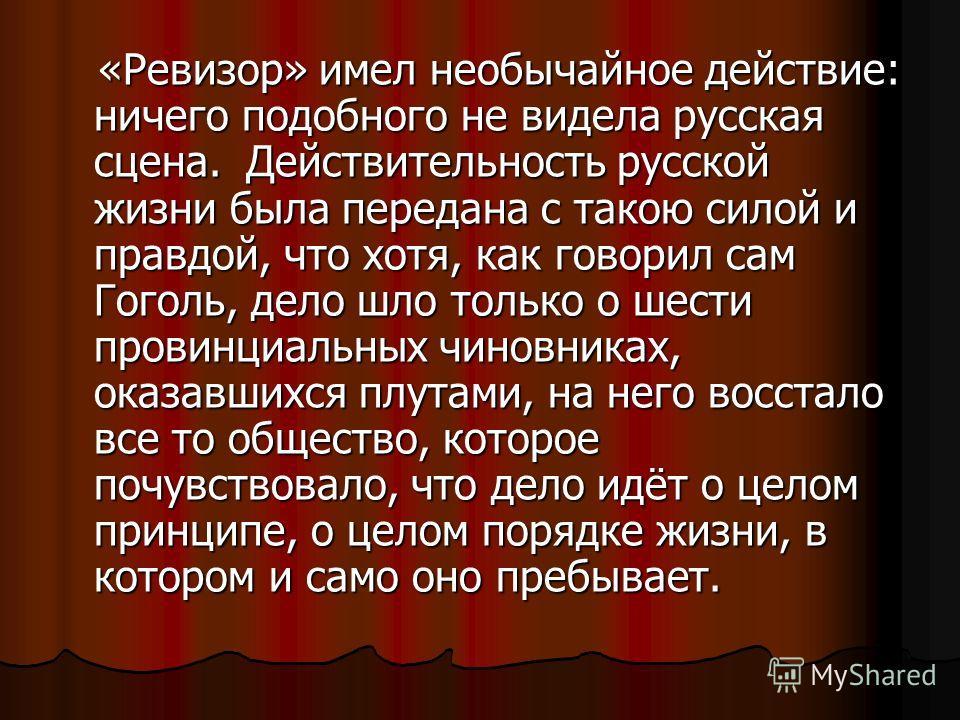 «Ревизор» имел необычайное действие: ничего подобного не видела русская сцена. Действительность русской жизни была передана с такою силой и правдой, что хотя, как говорил сам Гоголь, дело шло только о шести провинциальных чиновниках, оказавшихся плут