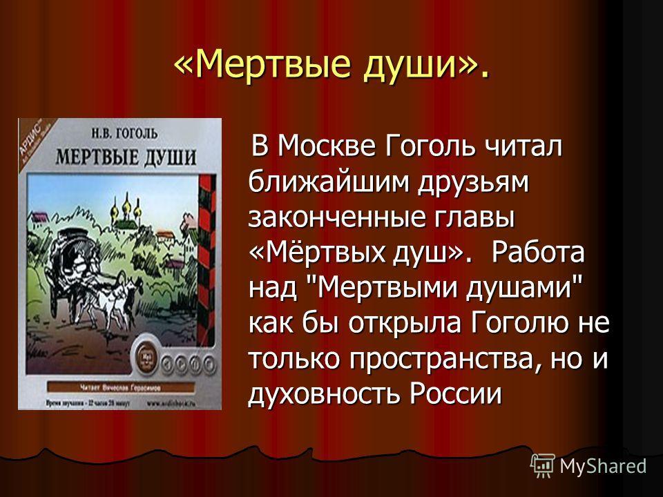 «Мертвые души». В Москве Гоголь читал ближайшим друзьям законченные главы «Мёртвых душ». Работа над