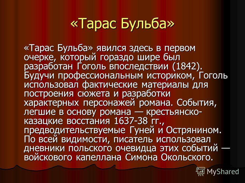 «Тарас Бульба» «Тарас Бульба» явился здесь в первом очерке, который гораздо шире был разработан Гоголь впоследствии (1842). Будучи профессиональным историком, Гоголь использовал фактические материалы для построения сюжета и разработки характерных пер