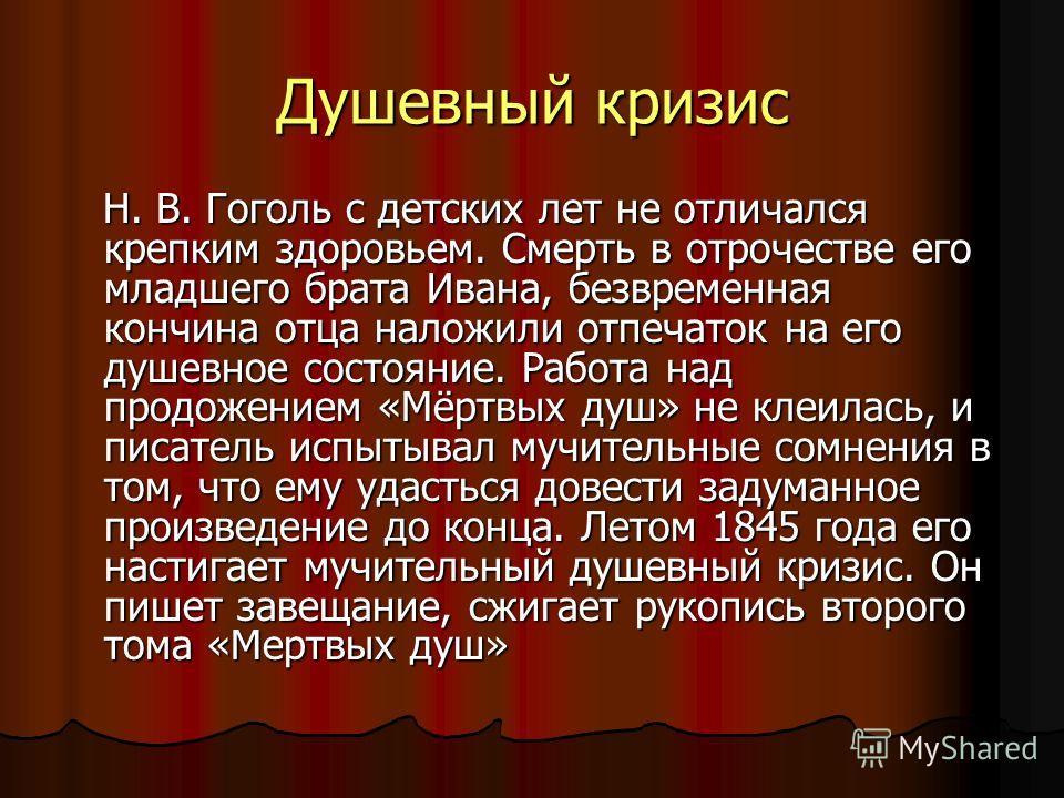 Душевный кризис Н. В. Гоголь с детских лет не отличался крепким здоровьем. Смерть в отрочестве его младшего брата Ивана, безвременная кончина отца наложили отпечаток на его душевное состояние. Работа над продожением «Мёртвых душ» не клеилась, и писат