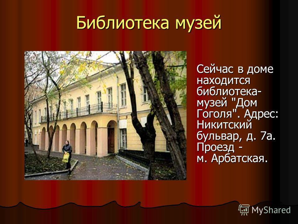 Библиотека музей Сейчас в доме находится библиотека- музей Дом Гоголя. Адрес: Никитский бульвар, д. 7 а. Проезд - м. Арбатская.