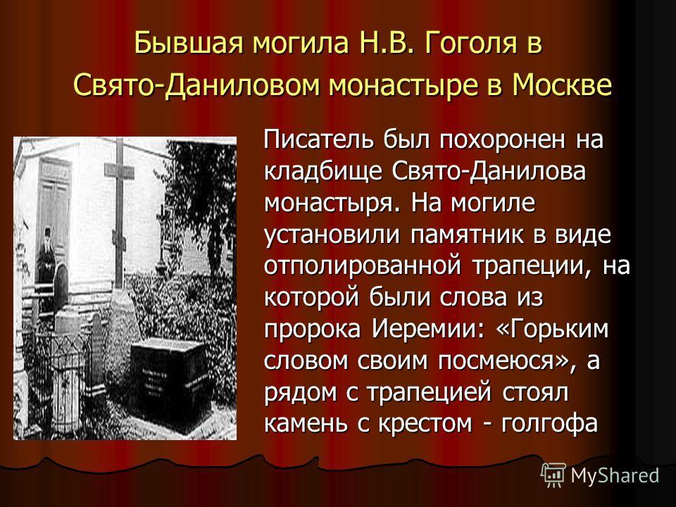 Бывшая могила Н.В. Гоголя в Свято-Даниловом монастыре в Москве Писатель был похоронен на кладбище Свято-Данилова монастыря. На могиле установили памятник в виде отполированной трапеции, на которой были слова из пророка Иеремии: «Горьким словом своим