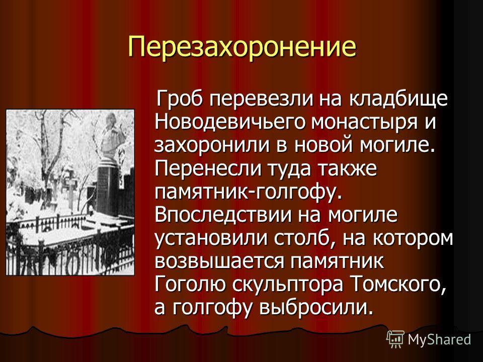 Перезахоронение Гроб перевезли на кладбище Новодевичьего монастыря и захоронили в новой могиле. Перенесли туда также памятник-голгофу. Впоследствии на могиле установили столб, на котором возвышается памятник Гоголю скульптора Томского, а голгофу выбр