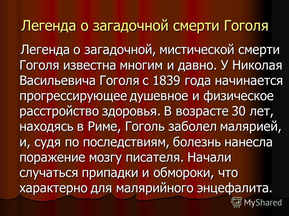 Легенда о загадочной смерти Гоголя Легенда о загадочной, мистической смерти Гоголя известна многим и давно. У Николая Васильевича Гоголя с 1839 года начинается прогрессирующее душевное и физическое расстройство здоровья. В возрасте 30 лет, находясь в