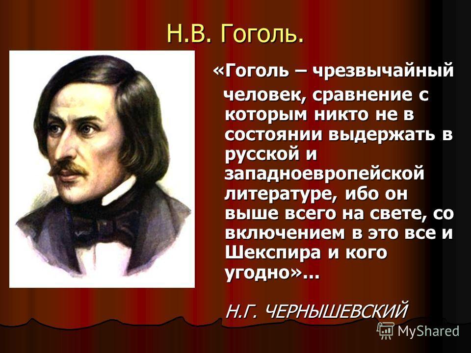 Н.В. Гоголь. «Гоголь – чрезвычайный «Гоголь – чрезвычайный человек, сравнение с которым никто не в состоянии выдержать в русской и западноевропейской литературе, ибо он выше всего на свете, со включением в это все и Шекспира и кого угодно»... Н.Г. ЧЕ