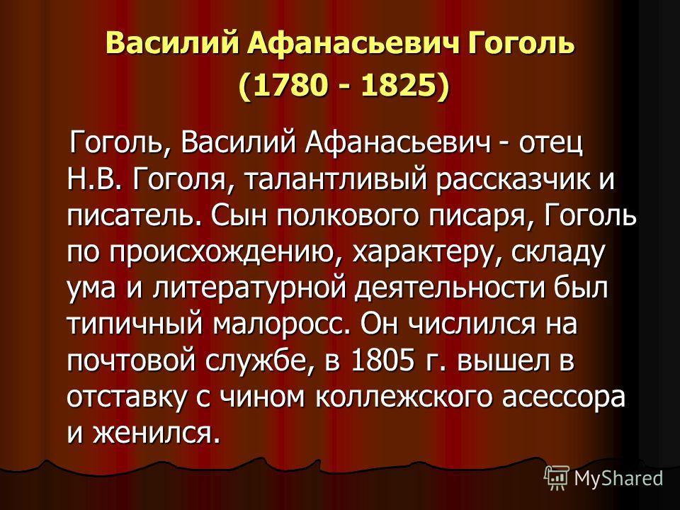 Василий Афанасьевич Гоголь (1780 - 1825) Гоголь, Василий Афанасьевич - отец Н.В. Гоголя, талантливый рассказчик и писатель. Сын полкового писаря, Гоголь по происхождению, характеру, складу ума и литературной деятельности был типичный малоросс. Он чис