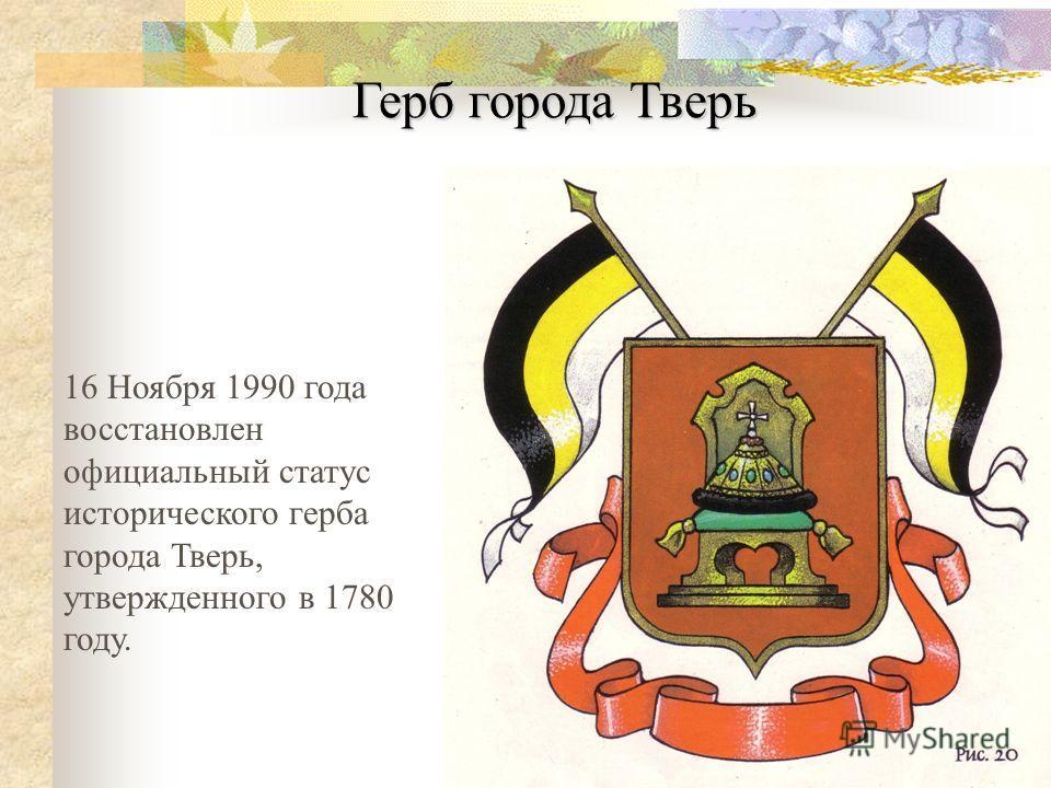 16 Ноября 1990 года восстановлен официальный статус исторического герба города Тверь, утвержденного в 1780 году. Герб города Тверь
