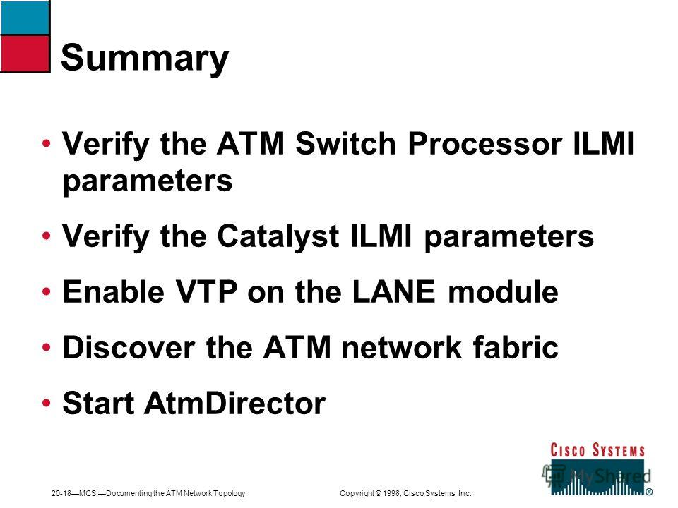20-18MCSIDocumenting the ATM Network Topology Copyright © 1998, Cisco Systems, Inc. Summary Verify the ATM Switch Processor ILMI parameters Verify the Catalyst ILMI parameters Enable VTP on the LANE module Discover the ATM network fabric Start AtmDir