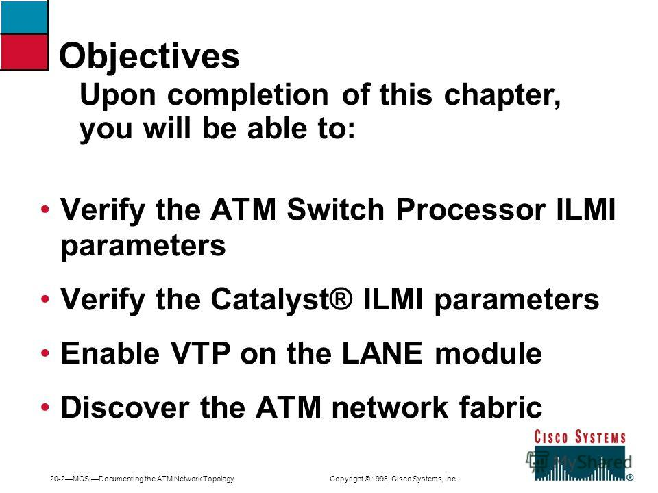 20-2MCSIDocumenting the ATM Network Topology Copyright © 1998, Cisco Systems, Inc. Verify the ATM Switch Processor ILMI parameters Verify the Catalyst® ILMI parameters Enable VTP on the LANE module Discover the ATM network fabric Upon completion of t