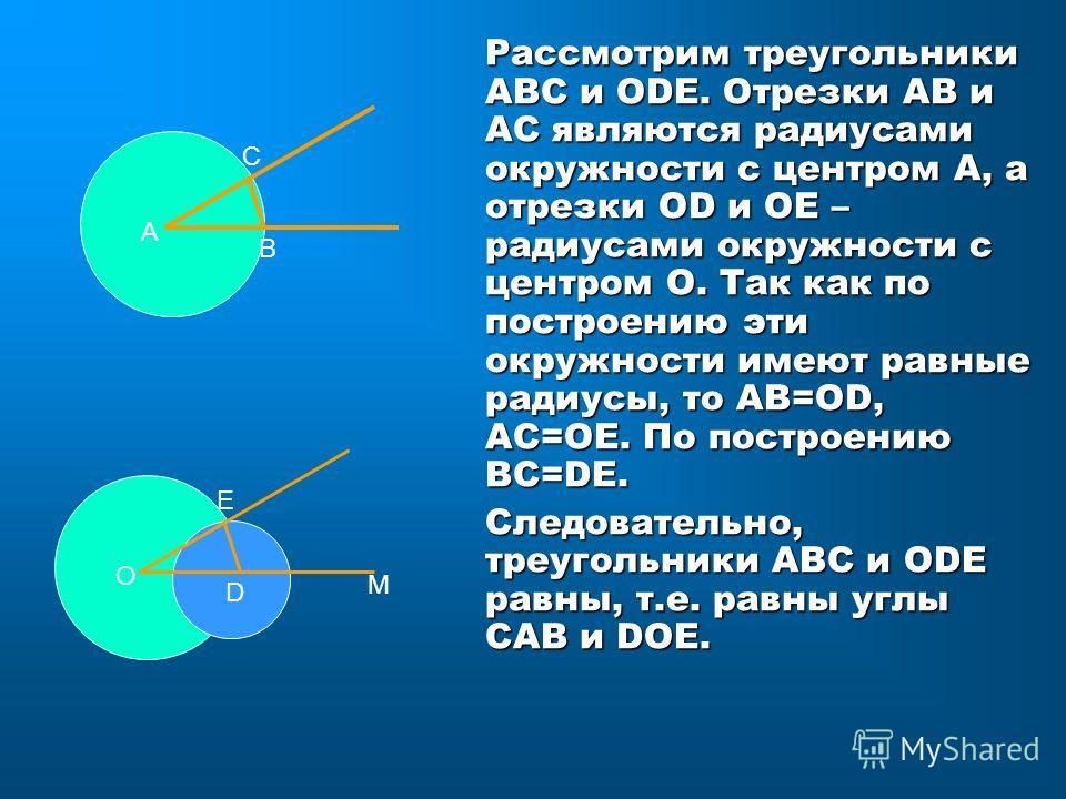 Рассмотрим треугольники АВС и ОDЕ. Отрезки АВ и АС являются радиусами окружности с центром А, а отрезки ОD и ОЕ – радиусами окружности с центром О. Так как по построению эти окружности имеют равные радиусы, то АВ=ОD, АС=ОЕ. По построению ВС=DЕ. Следо