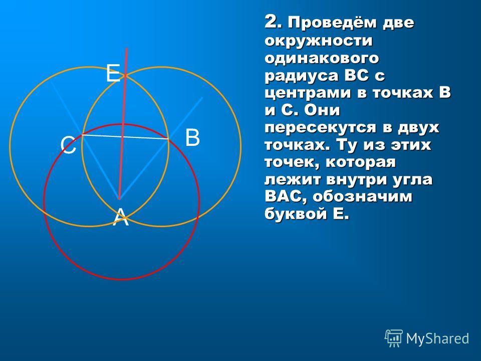2. Проведём две окружности одинакового радиуса ВС с центрами в точках В и С. Они пересекутся в двух точках. Ту из этих точек, которая лежит внутри угла ВАС, обозначим буквой Е. С А В Е