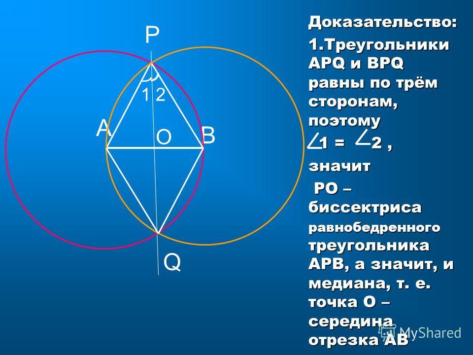 О А В Р Q 12 Доказательство: 1. Треугольники АРQ и ВРQ равны по трём сторонам, поэтому 1 = 2, значит РО – биссектриса равнобедренного треугольника АРВ, а значит, и медиана, т. е. точка О – середина отрезка АВ