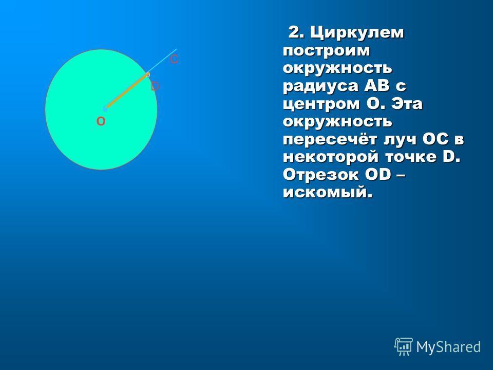 2. Циркулем построим окружность радиуса АВ с центром О. Эта окружность пересечёт луч ОС в некоторой точке D. Отрезок ОD – искомый. О С D