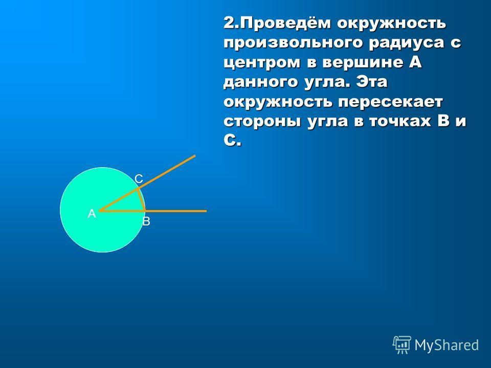 2.Проведём окружность произвольного радиуса с центром в вершине А данного угла. Эта окружность пересекает стороны угла в точках В и С. А С В