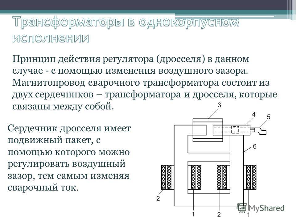 Принцип действия регулятора (дросселя) в данном случае - с помощью изменения воздушного зазора. Магнитопровод сварочного трансформатора состоит из двух сердечников – трансформатора и дросселя, которые связаны между собой. Сердечник дросселя имеет под