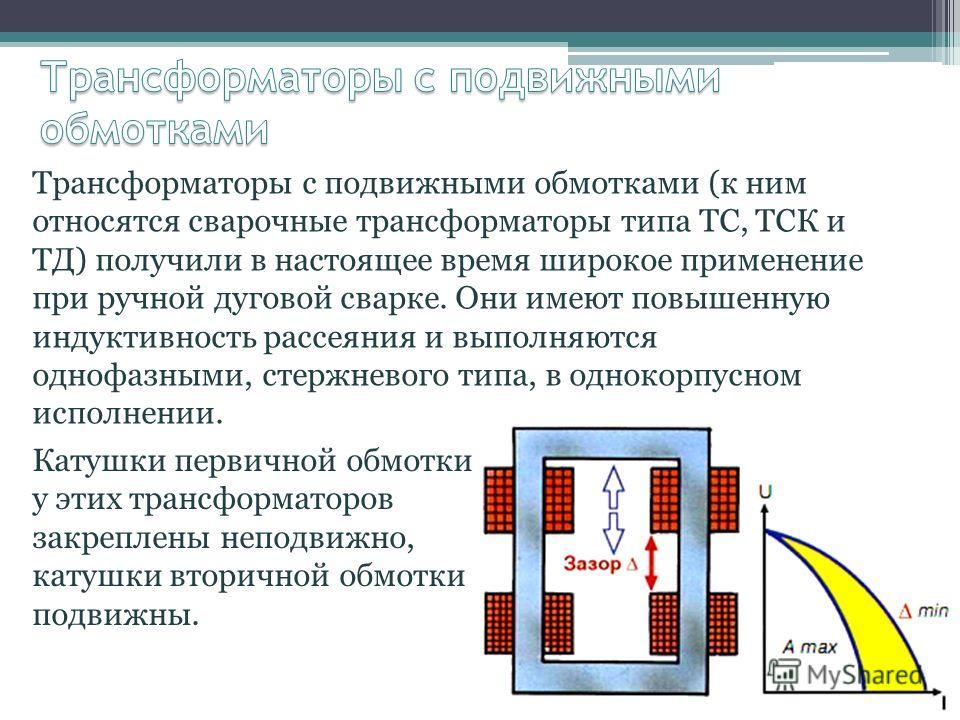 Трансформаторы с подвижными обмотками (к ним относятся сварочные трансформаторы типа ТС, ТСК и ТД) получили в настоящее время широкое применение при ручной дуговой сварке. Они имеют повышенную индуктивность рассеяния и выполняются однофазными, стержн