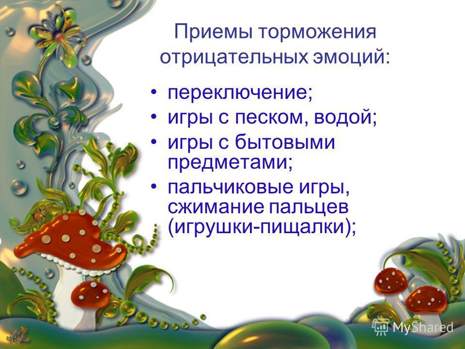 Приемы торможения отрицательных эмоций: переключение; игры с песком, водой; игры с бытовыми предметами; пальчиковые игры, сжимание пальцев (игрушки-пищалки);