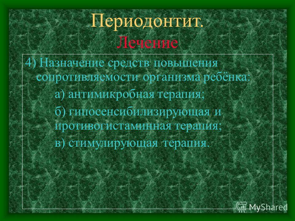 Периодонтит. Лечение 4) Назначение средств повышения сопротивляемости организма ребёнка: а) антимикробная терапия; б) гипосенсибилизирующая и противогистаминная терапия; в) стимулирующая терапия.