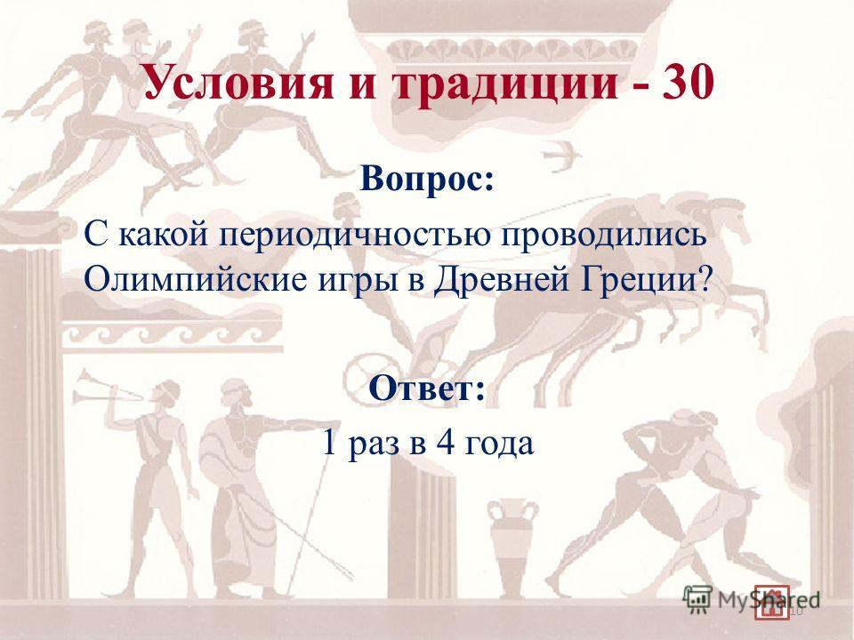 Условия и традиции - 30 Вопрос: С какой периодичностью проводились Олимпийские игры в Древней Греции? Ответ: 1 раз в 4 года 10