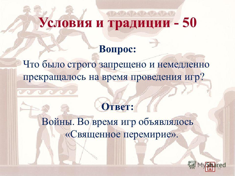 Условия и традиции - 50 Вопрос: Что было строго запрещено и немедленно прекращалось на время проведения игр? Ответ: Войны. Во время игр объявлялось «Священное перемирие». 12