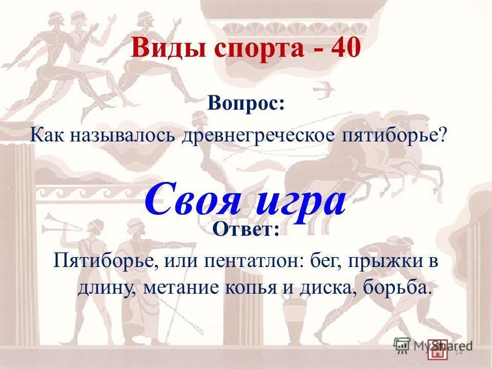 Виды спорта - 40 Вопрос: Как называлось древнегреческое пятиборье? Ответ: Пятиборье, или пентатлон: бег, прыжки в длину, метание копья и диска, борьба. 14 Своя игра
