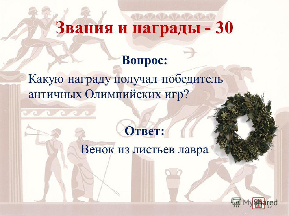 Звания и награды - 30 Вопрос: Какую награду получал победитель античных Олимпийских игр? Ответ: Венок из листьев лавра 16