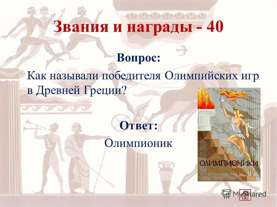 Звания и награды - 40 Вопрос: Как называли победителя Олимпийских игр в Древней Греции? Ответ: Олимпионик 17