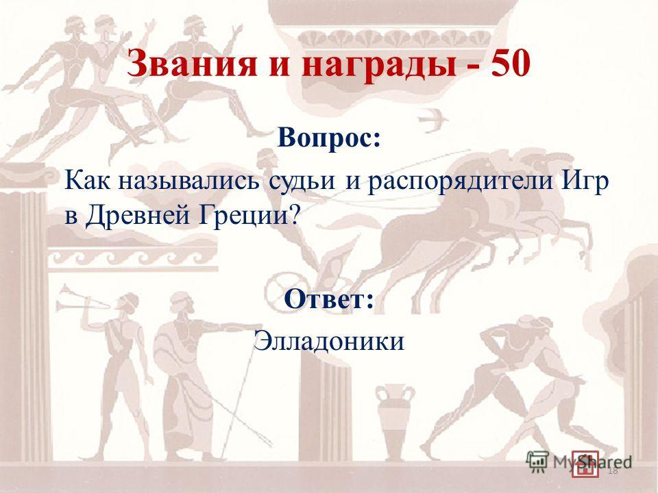Звания и награды - 50 Вопрос: Как назывались судьи и распорядители Игр в Древней Греции? Ответ: Элладоники 18