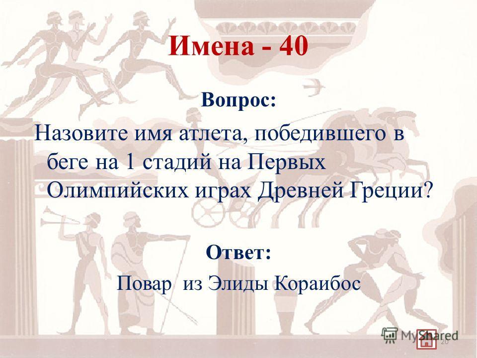 Имена - 40 Вопрос: Назовите имя атлета, победившего в беге на 1 стадий на Первых Олимпийских играх Древней Греции? Ответ: Повар из Элиды Кораибос 20
