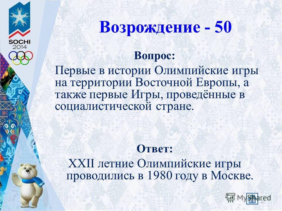 Возрождение - 50 Вопрос: Первые в истории Олимпийские игры на территории Восточной Европы, а также первые Игры, проведённые в социалистической стране. Ответ: XXII летние Олимпийские игры проводились в 1980 году в Москве. 27