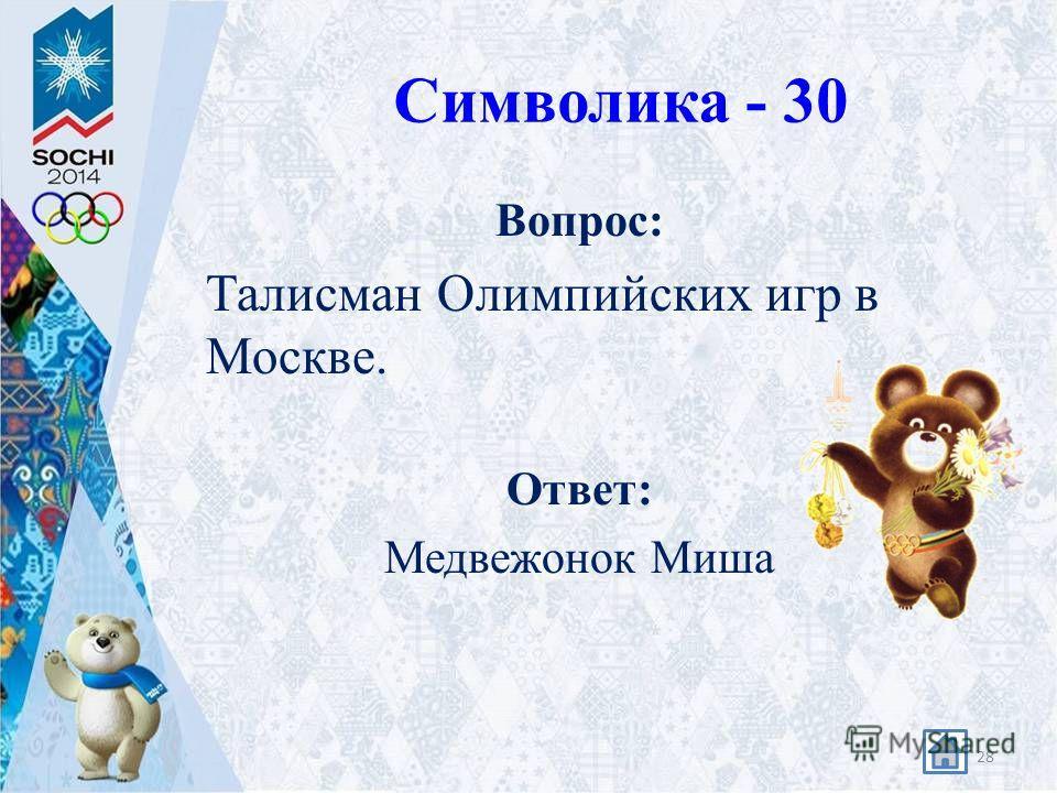 Символика - 30 Вопрос: Талисман Олимпийских игр в Москве. Ответ: Медвежонок Миша 28