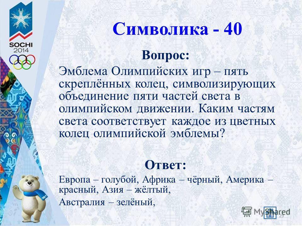 Символика - 40 Вопрос: Эмблема Олимпийских игр – пять скреплённых колец, символизирующих объединение пяти частей света в олимпийском движении. Каким частям света соответствует каждое из цветных колец олимпийской эмблемы? Ответ: Европа – голубой, Афри