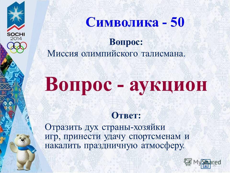 Символика - 50 Вопрос: Миссия олимпийского талисмана. Вопрос - аукцион Ответ: Отразить дух страны-хозяйки игр, принести удачу спортсменам и накалить праздничную атмосферу. 30