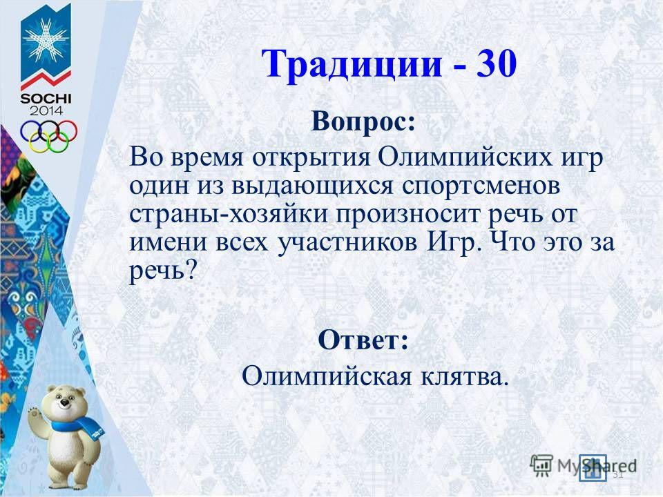 Традиции - 30 Вопрос: Во время открытия Олимпийских игр один из выдающихся спортсменов страны-хозяйки произносит речь от имени всех участников Игр. Что это за речь? Ответ: Олимпийская клятва. 31