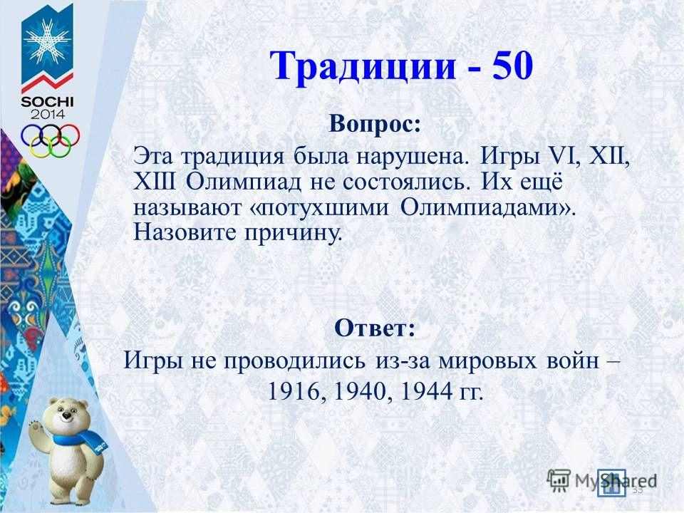 Традиции - 50 Вопрос: Эта традиция была нарушена. Игры VI, XII, XIII Олимпиад не состоялись. Их ещё называют «потухшими Олимпиадами». Назовите причину. Ответ: Игры не проводились из-за мировых войн – 1916, 1940, 1944 гг. 33